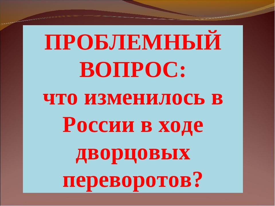 ПРОБЛЕМНЫЙ ВОПРОС: что изменилось в России в ходе дворцовых переворотов?