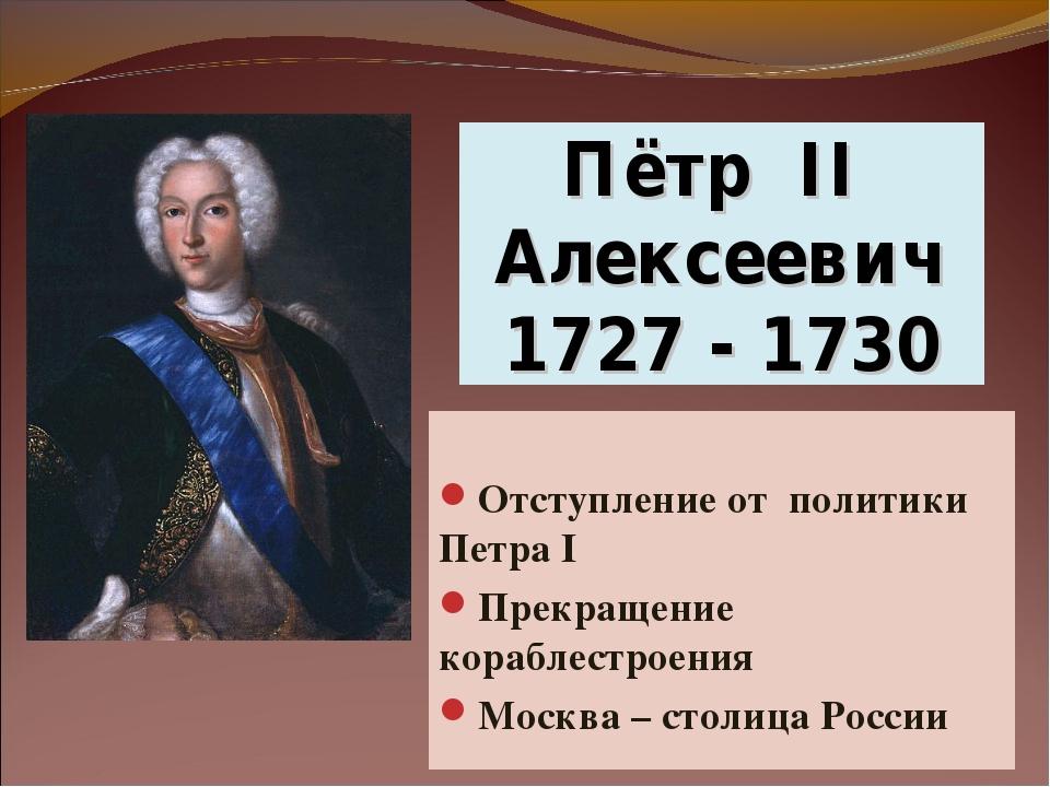 Пётр II Алексеевич 1727 - 1730 Отступление от политики Петра I Прекращение ко...