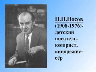 Н.Н.Носов (1908-1976)-детский писатель-юморист, кинорежис-сёр