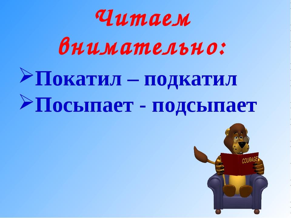 Читаем внимательно: Покатил – подкатил Посыпает - подсыпает