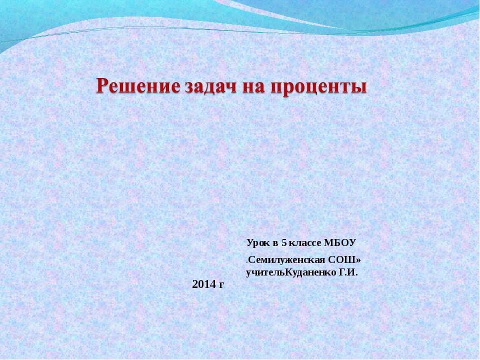 Урок в 5 классе МБОУ «Семилуженская СОШ» учительКуданенко Г.И. 2014 г
