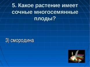 5. Какое растение имеет сочные многосемянные плоды?  3) смородина