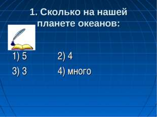1. Сколько на нашей планете океанов: 1) 5 2) 4 3) 3 4) много
