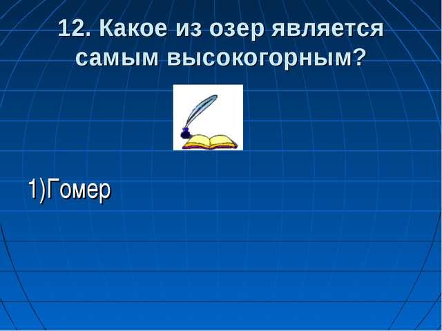 1)Гомер 12. Какое из озер является самым высокогорным?