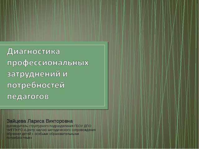 Зайцева Лариса Викторовна руководитель структурного подразделения ГБОУ ДПО ЧИ...