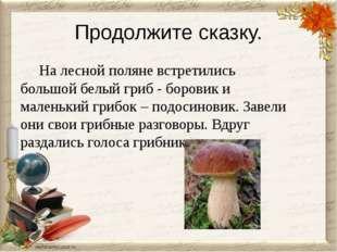 Продолжите сказку. На лесной поляне встретились большой белый гриб - боровик
