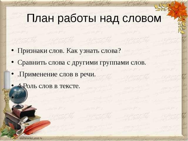 План работы над словом Признаки слов. Как узнать слова? Сравнить слова с друг...
