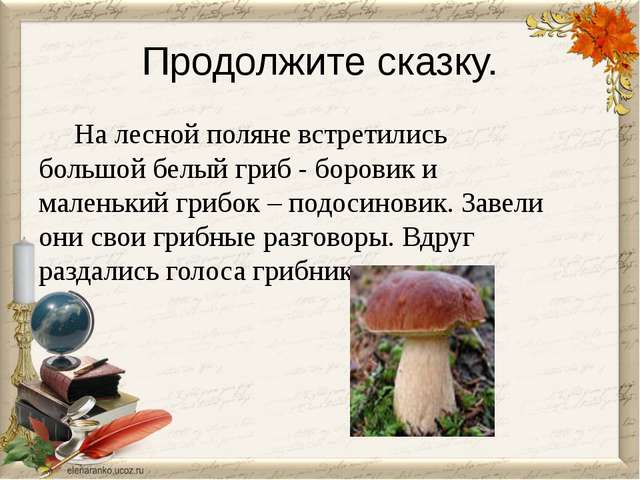 Продолжите сказку. На лесной поляне встретились большой белый гриб - боровик...