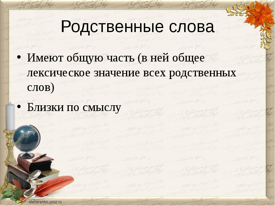 Родственные слова Имеют общую часть (в ней общее лексическое значение всех ро...