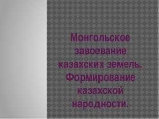 Монгольское завоевание казахских земель. Формирование казахской народности.