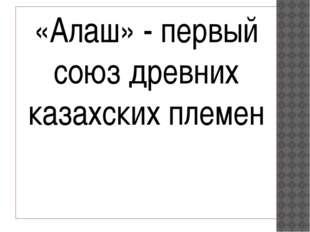«Алаш» - первый союз древних казахских племен