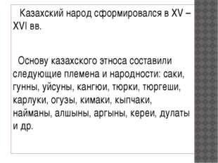 Казахский народ сформировался в XV – XVI вв. Основу казахского этноса состав
