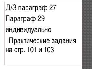 Д/З параграф 27 Параграф 29 индивидуально Практические задания на стр. 101 и