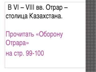 В VI – VIII вв. Отрар – столица Казахстана. Прочитать «Оборону Отрара» на с