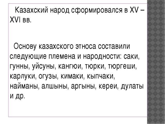 Казахский народ сформировался в XV – XVI вв. Основу казахского этноса состав...