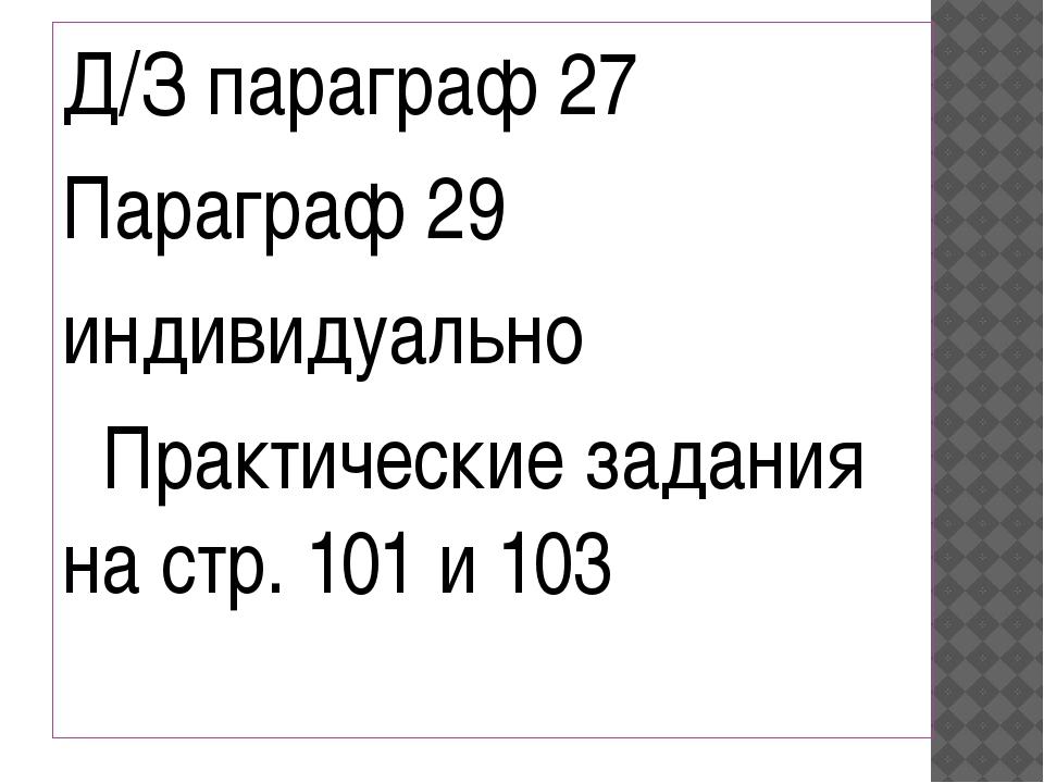 Д/З параграф 27 Параграф 29 индивидуально Практические задания на стр. 101 и...