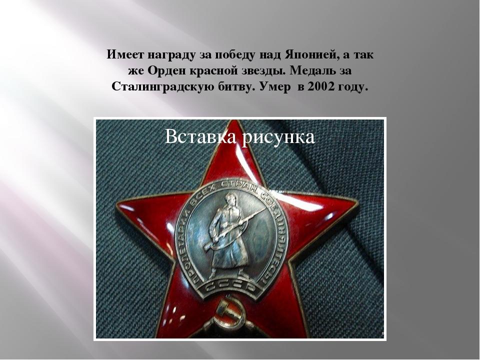 Имеет награду за победу над Японией, а так же Орден красной звезды. Медаль за...