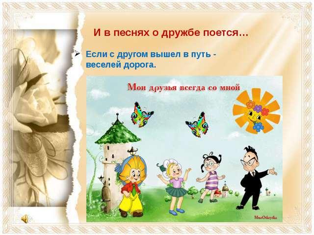 И в песнях о дружбе поется… Если с другом вышел в путь - веселей дорога.