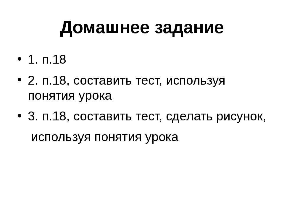 Домашнее задание 1. п.18 2. п.18, составить тест, используя понятия урока 3....