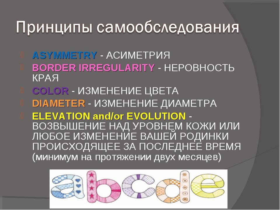 ASYMMETRY- АСИМЕТРИЯ BORDER IRREGULARITY- НЕРОВНОСТЬ КРАЯ COLOR- ИЗМЕНЕНИ...