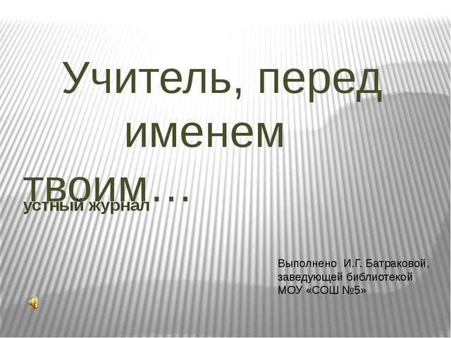 Учитель, перед именем твоим… устный журнал Выполнено И.Г. Батраковой, заведу...