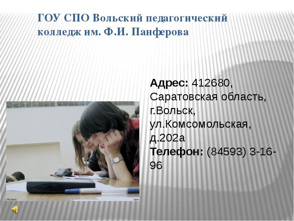 ГОУ СПО Вольский педагогический колледж им. Ф.И. Панферова Адрес: 412680, Сар...