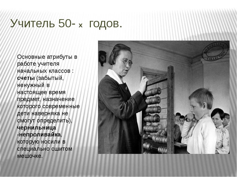 Учитель 50- х годов. Основные атрибуты в работе учителя начальных классов : с...