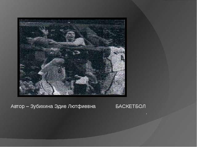 Автор – Зубихина Эдие Лютфиевна БАСКЕТБОЛ .
