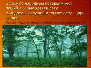 В лесу по народным поверьям жил леший. Он был хозяен леса. А медведь, живущий