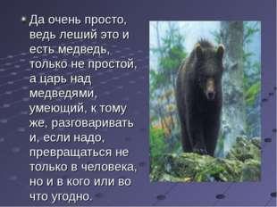 Да очень просто, ведь леший это и есть медведь, только не простой, а царь над
