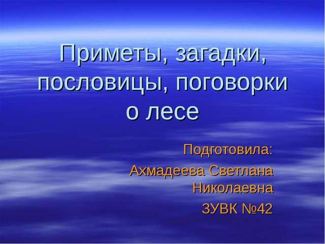 Приметы, загадки, пословицы, поговорки о лесе Подготовила: Ахмадеева Светлана...