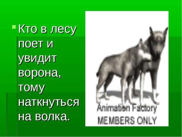Кто в лесу поет и увидит ворона, тому наткнуться на волка.