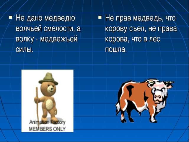 Не дано медведю волчьей смелости, а волку - медвежьей силы. Не прав медведь,...