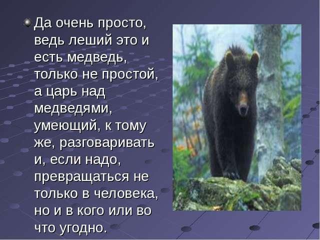 Да очень просто, ведь леший это и есть медведь, только не простой, а царь над...