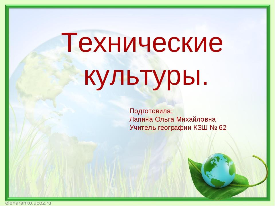 Технические культуры. Подготовила: Лапина Ольга Михайловна Учитель географии...