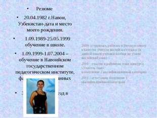 Резюме 20.04.1982 г.Навои, Узбекистан-дата и место моего рождения. 1.09.1989