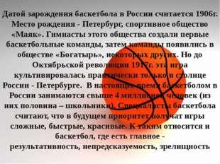 Датой зарождения баскетбола в России считается 1906г. Место рождения - Петерб