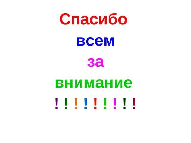 Спасибо всем за внимание ! ! ! ! ! ! ! ! !