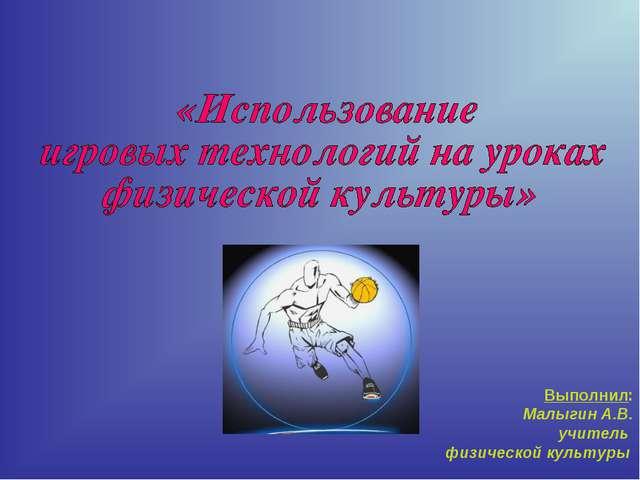 Выполнил: Малыгин А.В. учитель физической культуры