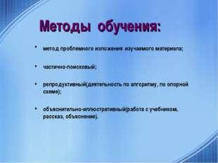 Методы обучения: метод проблемного изложения изучаемого материала; частично-п