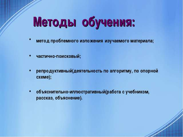 Методы обучения: метод проблемного изложения изучаемого материала; частично-п...