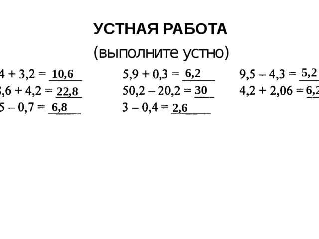 УСТНАЯ РАБОТА (выполните устно) 10,6 22,8 6,8 6,2 30 2,6 5,2 6,26
