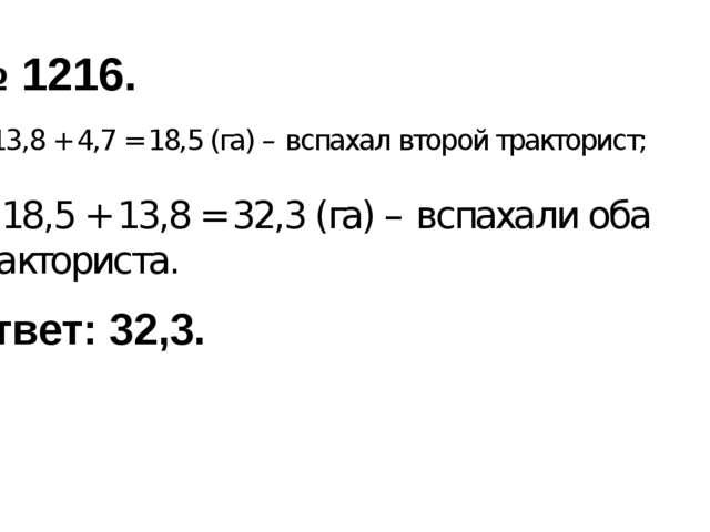 № 1216. 1) 13,8 + 4,7 = 18,5 (га) – вспахал второй тракторист; 2) 18,5 + 13,8...