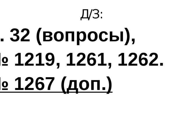 Д/З: п. 32 (вопросы), № 1219, 1261, 1262. № 1267 (доп.)