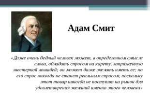 Адам Смит «Даже очень бедный человек может, в определенном смысле слова, обла