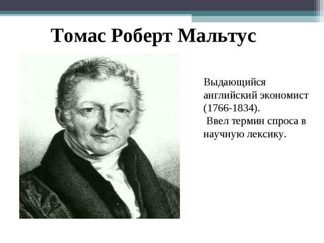 Томас Роберт Мальтус Выдающийся английский экономист (1766-1834). Ввел термин...