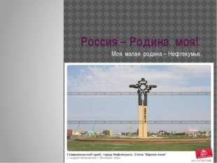 Россия – Родина моя! Моя малая родина – Нефтекумье.