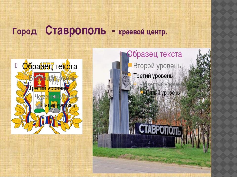 Город Ставрополь - краевой центр.