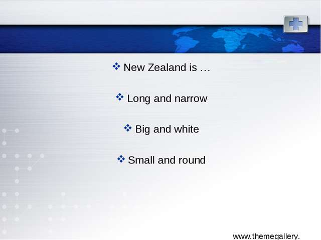 New Zealand is … Long and narrow Big and white Small and round
