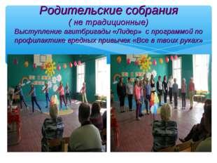 Родительские собрания ( не традиционные) Выступление агитбригады «Лидер» с пр